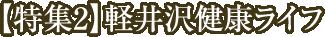 【特集2】軽井沢健康ライフ